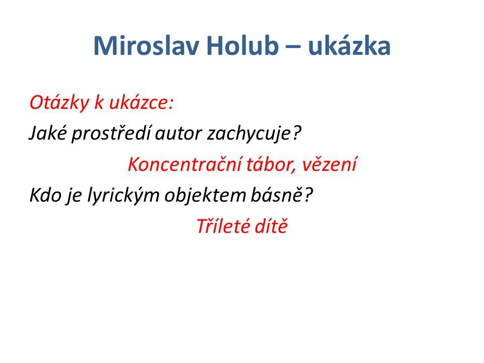 Miroslav Holub – ukázka Otázky k ukázce: Jaké prostředí autor zachycuje? Koncentrační tábor, vězení Kdo je lyrickým objektem básně? Tříleté dítě
