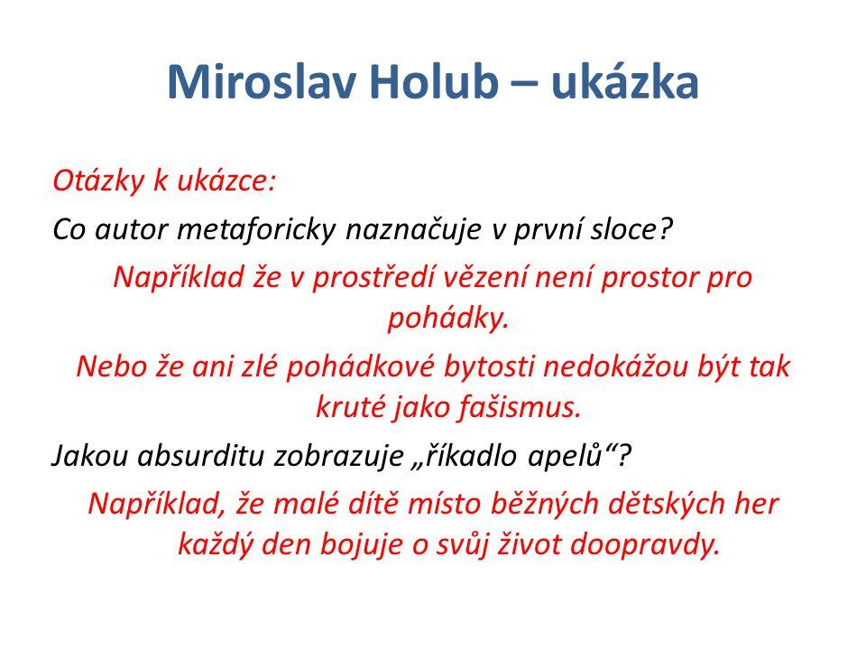 Miroslav Holub – ukázka Otázky k ukázce: Co autor metaforicky naznačuje v první sloce? Například že v prostředí vězení není prostor pro pohádky. Nebo