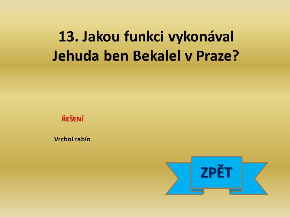 13. Jakou funkci vykonával Jehuda ben Bekalel v Praze ŘEŠENÍ Vrchní rabín ZPĚT