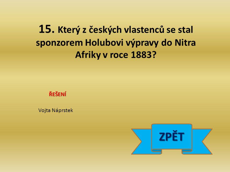 15. Který z českých vlastenců se stal sponzorem Holubovi výpravy do Nitra Afriky v roce 1883.