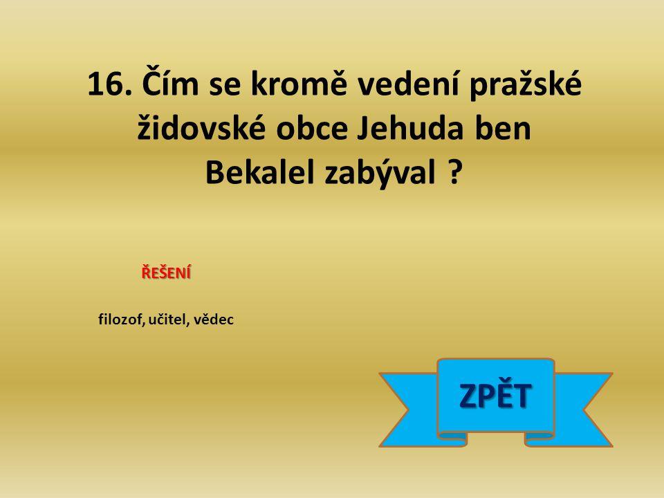 16. Čím se kromě vedení pražské židovské obce Jehuda ben Bekalel zabýval .