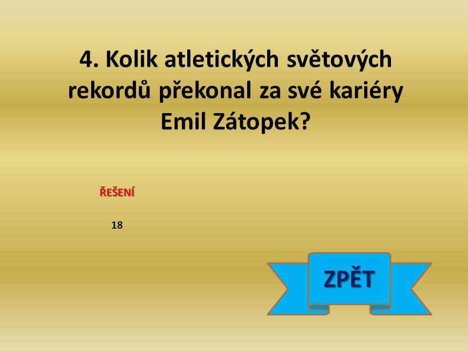 4. Kolik atletických světových rekordů překonal za své kariéry Emil Zátopek ŘEŠENÍ 18 ZPĚT