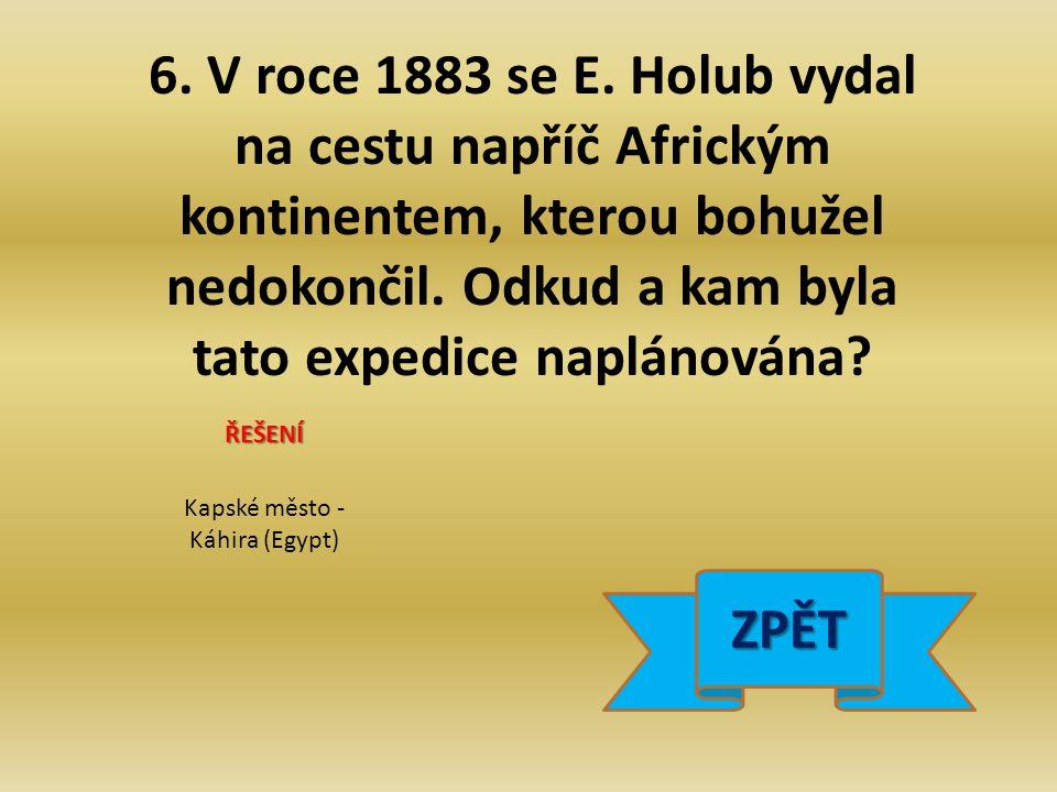 6. V roce 1883 se E. Holub vydal na cestu napříč Africkým kontinentem, kterou bohužel nedokončil.