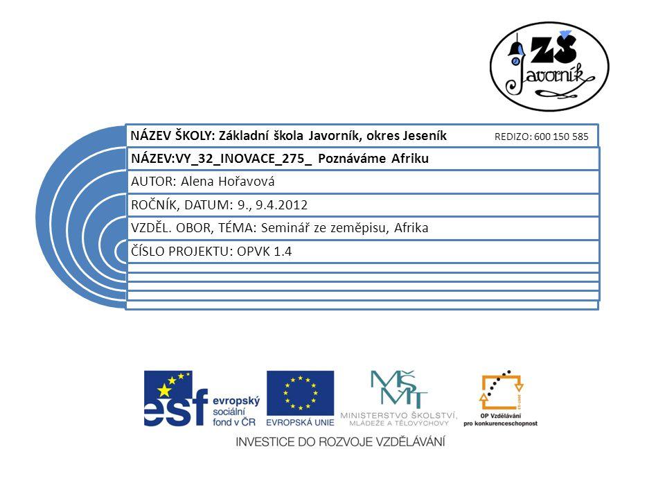 NÁZEV ŠKOLY: Základní škola Javorník, okres Jeseník REDIZO: 600 150 585 NÁZEV:VY_32_INOVACE_275_ Poznáváme Afriku AUTOR: Alena Hořavová ROČNÍK, DATUM: 9., 9.4.2012 VZDĚL.