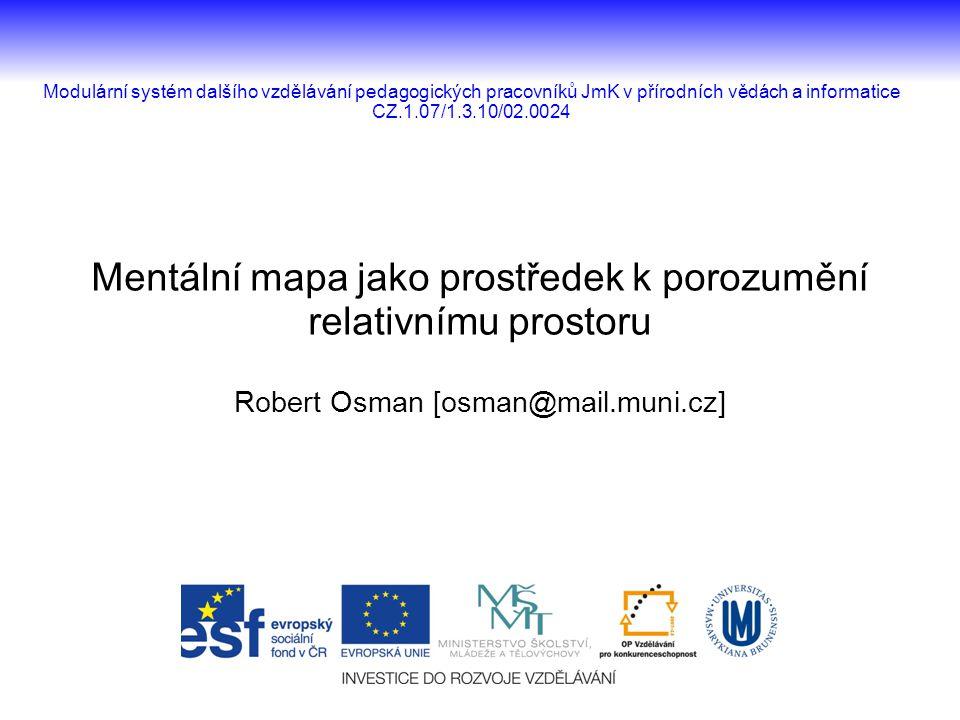 Mentální mapa jako prostředek k porozumění relativnímu prostoru Robert Osman [osman@mail.muni.cz] Modulární systém dalšího vzdělávání pedagogických pr