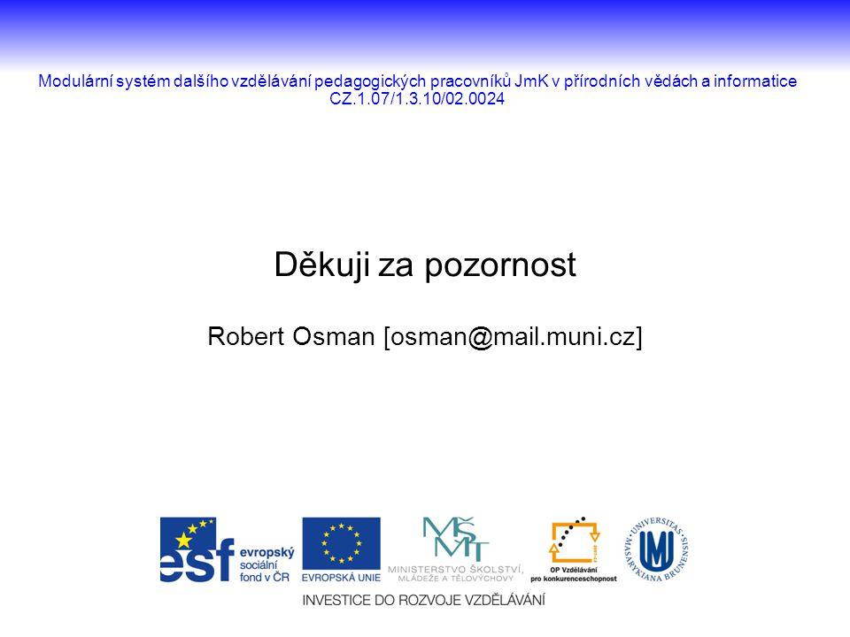 Děkuji za pozornost Robert Osman [osman@mail.muni.cz] Modulární systém dalšího vzdělávání pedagogických pracovníků JmK v přírodních vědách a informati