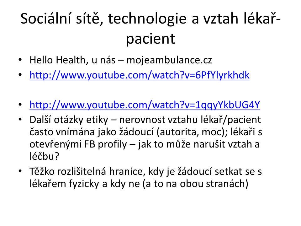Sociální sítě, technologie a vztah lékař- pacient Hello Health, u nás – mojeambulance.cz http://www.youtube.com/watch?v=6PfYlyrkhdk http://www.youtube.com/watch?v=1qqyYkbUG4Y Další otázky etiky – nerovnost vztahu lékař/pacient často vnímána jako žádoucí (autorita, moc); lékaři s otevřenými FB profily – jak to může narušit vztah a léčbu.