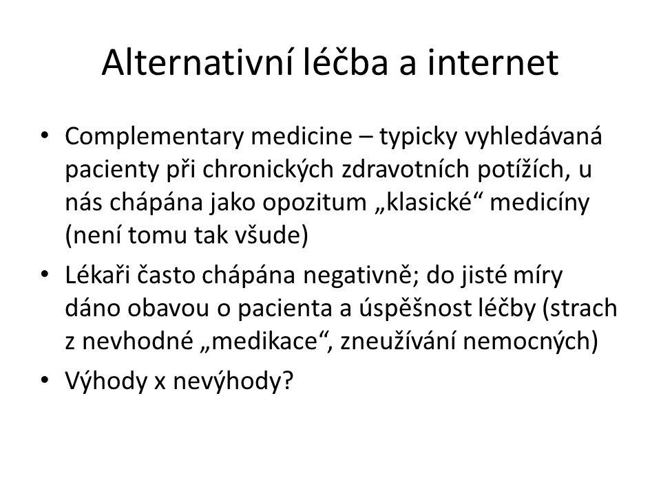 """Alternativní léčba a internet Complementary medicine – typicky vyhledávaná pacienty při chronických zdravotních potížích, u nás chápána jako opozitum """"klasické medicíny (není tomu tak všude) Lékaři často chápána negativně; do jisté míry dáno obavou o pacienta a úspěšnost léčby (strach z nevhodné """"medikace , zneužívání nemocných) Výhody x nevýhody?"""
