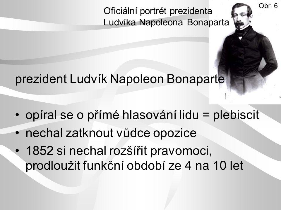 prezident Ludvík Napoleon Bonaparte opíral se o přímé hlasování lidu = plebiscit nechal zatknout vůdce opozice 1852 si nechal rozšířit pravomoci, prodloužit funkční období ze 4 na 10 let Oficiální portrét prezidenta Ludvíka Napoleona Bonaparta Obr.