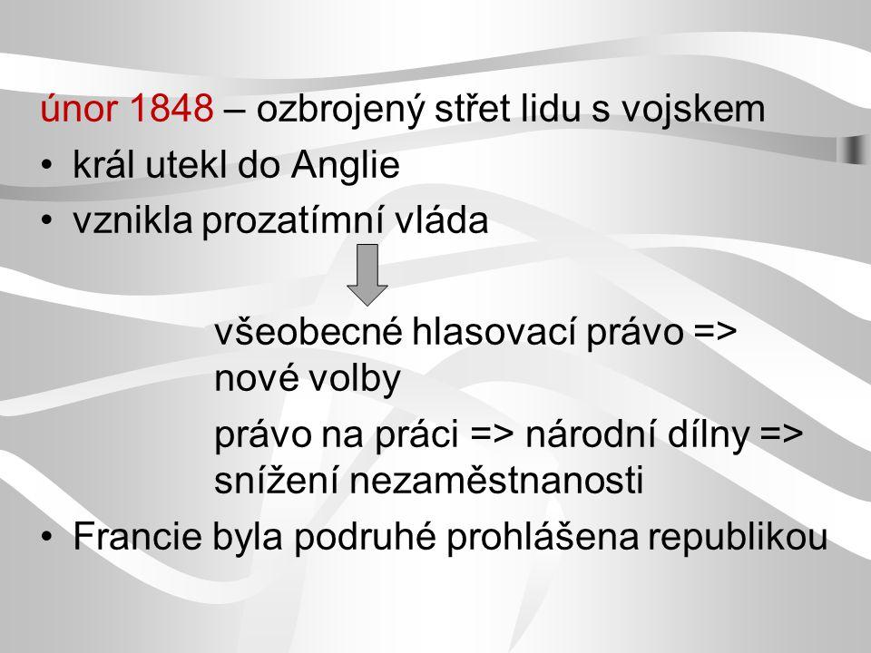únor 1848 – ozbrojený střet lidu s vojskem král utekl do Anglie vznikla prozatímní vláda všeobecné hlasovací právo => nové volby právo na práci => národní dílny => snížení nezaměstnanosti Francie byla podruhé prohlášena republikou