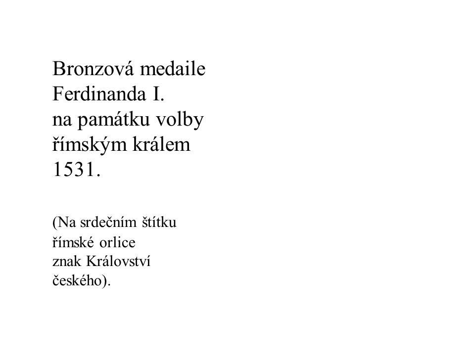 Bronzová medaile Ferdinanda I. na památku volby římským králem 1531. (Na srdečním štítku římské orlice znak Království českého).