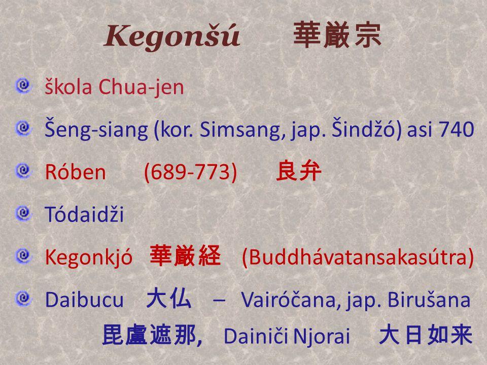 Kegonšú 華厳宗 škola Chua-jen Šeng-siang (kor. Simsang, jap. Šindžó) asi 740 Róben (689-773) 良弁 Tódaidži Kegonkjó 華厳経 (Buddhávatansakasútra) Daibucu 大仏 –
