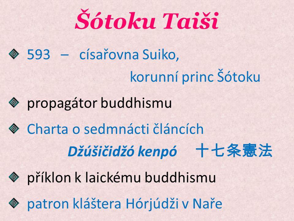 Šótoku Taiši 593 – císařovna Suiko, korunní princ Šótoku propagátor buddhismu Charta o sedmnácti článcích Džúšičidžó kenpó 十七条憲法 příklon k laickému bu