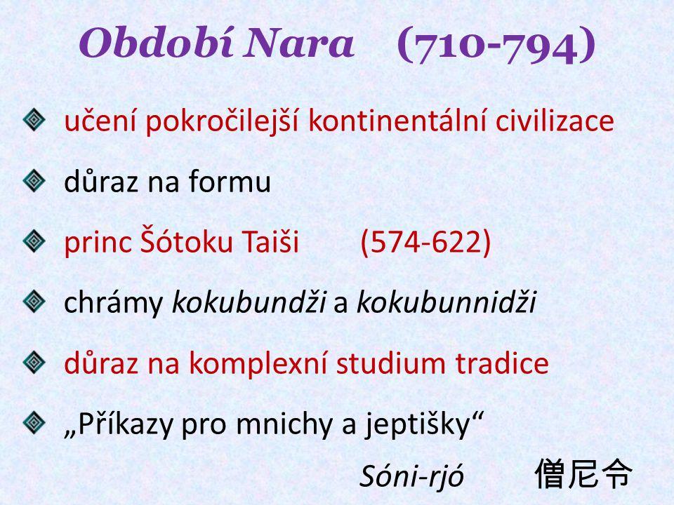 """Období Nara (710-794) učení pokročilejší kontinentální civilizace důraz na formu princ Šótoku Taiši (574-622) chrámy kokubundži a kokubunnidži důraz na komplexní studium tradice """"Příkazy pro mnichy a jeptišky Sóni-rjó 僧尼令"""