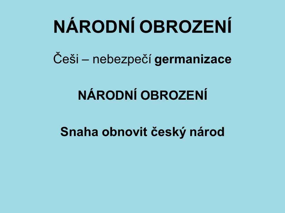 NÁRODNÍ OBROZENÍ Češi – nebezpečí germanizace NÁRODNÍ OBROZENÍ Snaha obnovit český národ