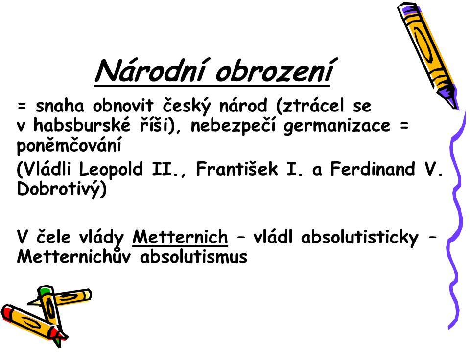 Národní obrození = snaha obnovit český národ (ztrácel se v habsburské říši), nebezpečí germanizace = poněmčování (Vládli Leopold II., František I. a F