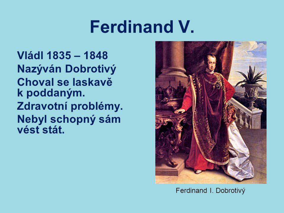 Ferdinand V. Vládl 1835 – 1848 Nazýván Dobrotivý Choval se laskavě k poddaným. Zdravotní problémy. Nebyl schopný sám vést stát. Ferdinand I. Dobrotivý
