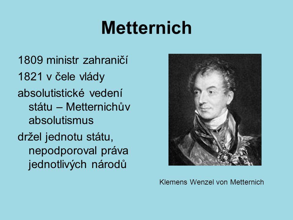 Metternich 1809 ministr zahraničí 1821 v čele vlády absolutistické vedení státu – Metternichův absolutismus držel jednotu státu, nepodporoval práva je
