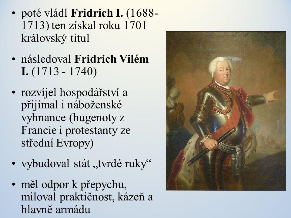 poté vládl Fridrich I. (1688- 1713) ten získal roku 1701 královský titul následoval Fridrich Vilém I. (1713 - 1740) rozvíjel hospodářství a přijímal i