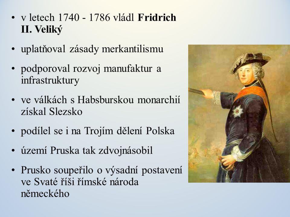 v letech 1740 - 1786 vládl Fridrich II. Veliký uplatňoval zásady merkantilismu podporoval rozvoj manufaktur a infrastruktury ve válkách s Habsburskou