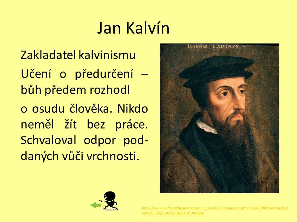 Jan Kalvín Zakladatel kalvinismu Učení o předurčení – bůh předem rozhodl o osudu člověka. Nikdo neměl žít bez práce. Schvaloval odpor pod- daných vůči