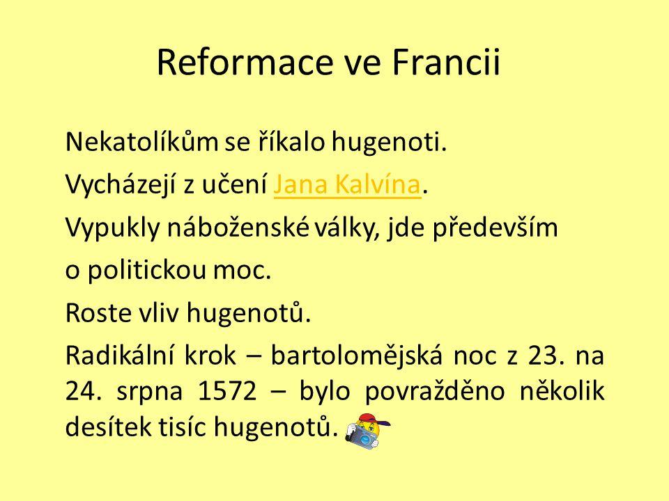 Reformace ve Francii Nekatolíkům se říkalo hugenoti. Vycházejí z učení Jana Kalvína.Jana Kalvína Vypukly náboženské války, jde především o politickou