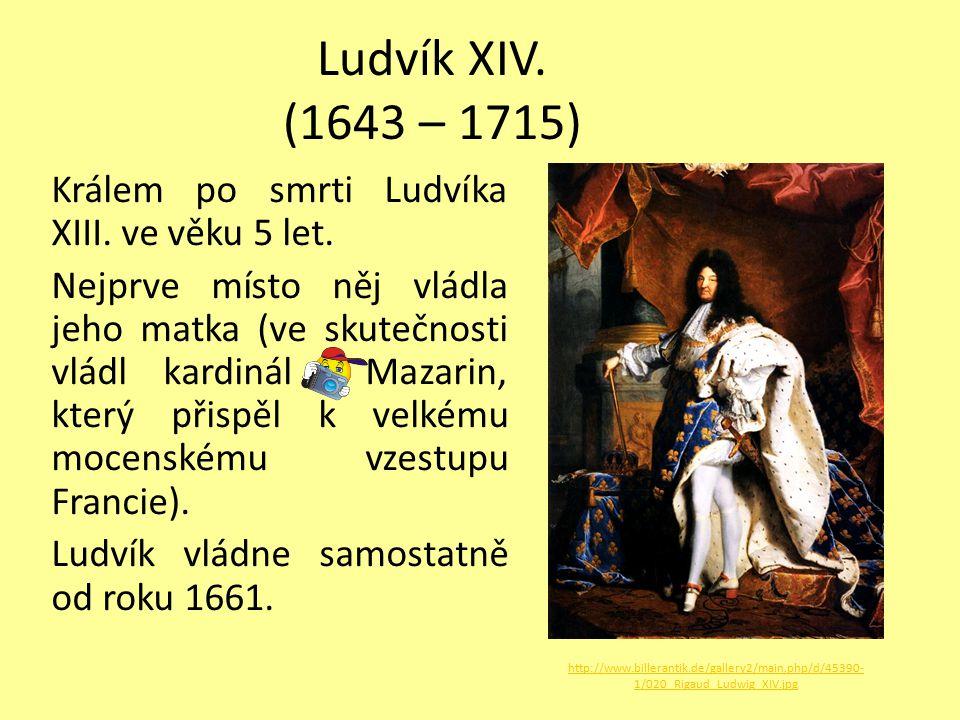 Ludvík XIV. (1643 – 1715) Králem po smrti Ludvíka XIII. ve věku 5 let. Nejprve místo něj vládla jeho matka (ve skutečnosti vládl kardinál Mazarin, kte