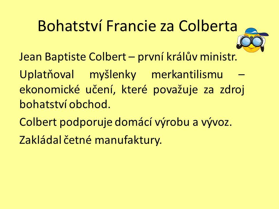 Bohatství Francie za Colberta Jean Baptiste Colbert – první králův ministr. Uplatňoval myšlenky merkantilismu – ekonomické učení, které považuje za zd