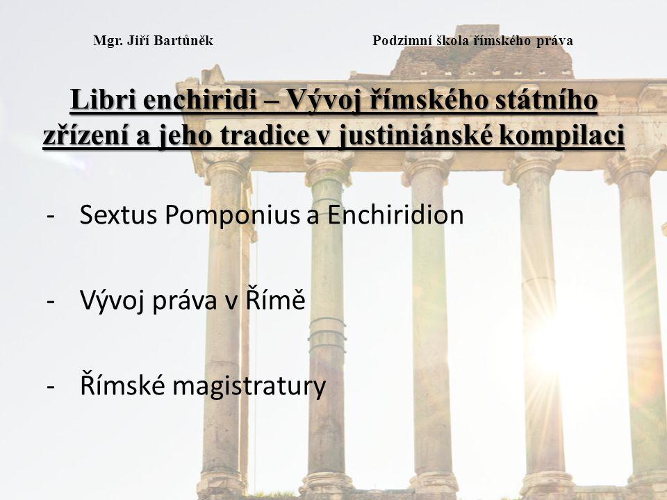 Libri enchiridi – Vývoj římského státního zřízení a jeho tradice v justiniánské kompilaci Mgr. Jiří Bartůněk Podzimní škola římského práva Libri enchi