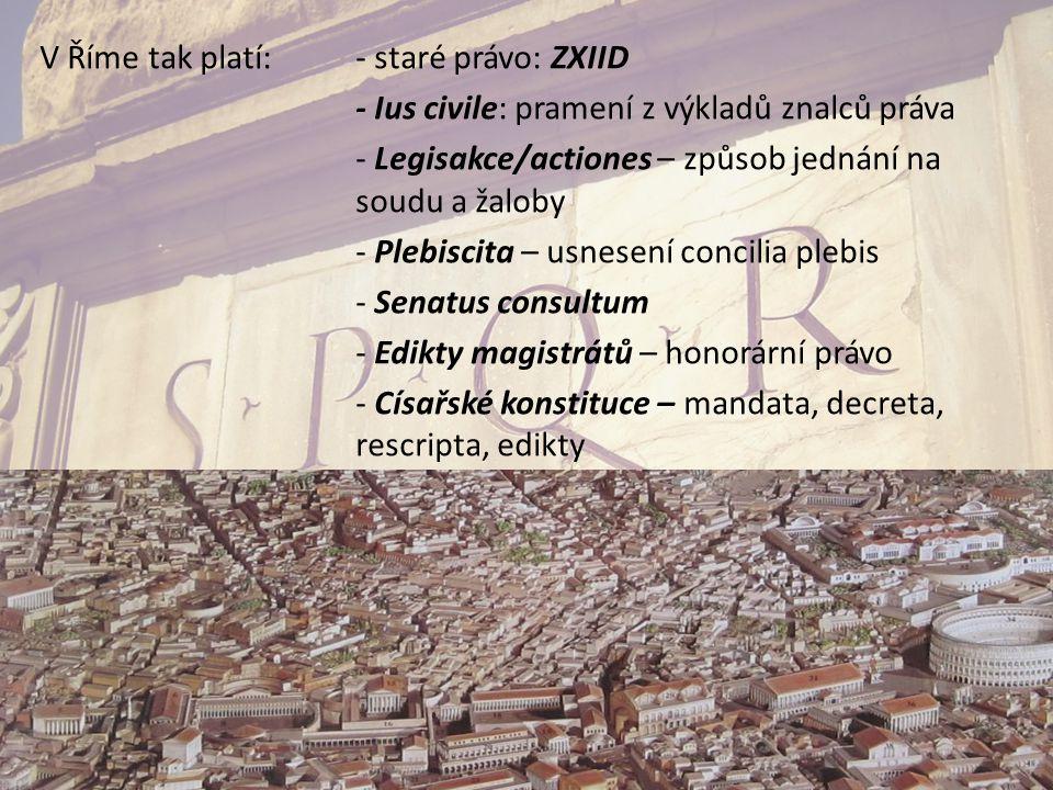 V Říme tak platí:- staré právo: ZXIID - Ius civile: pramení z výkladů znalců práva - Legisakce/actiones – způsob jednání na soudu a žaloby - Plebiscit
