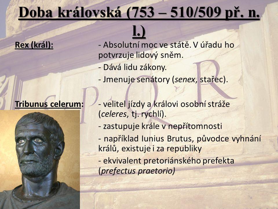 Doba královská (753 – 510/509 př. n. l.) Rex (král):- Absolutní moc ve státě. V úřadu ho potvrzuje lidový sněm. - Dává lidu zákony. - Jmenuje senátory