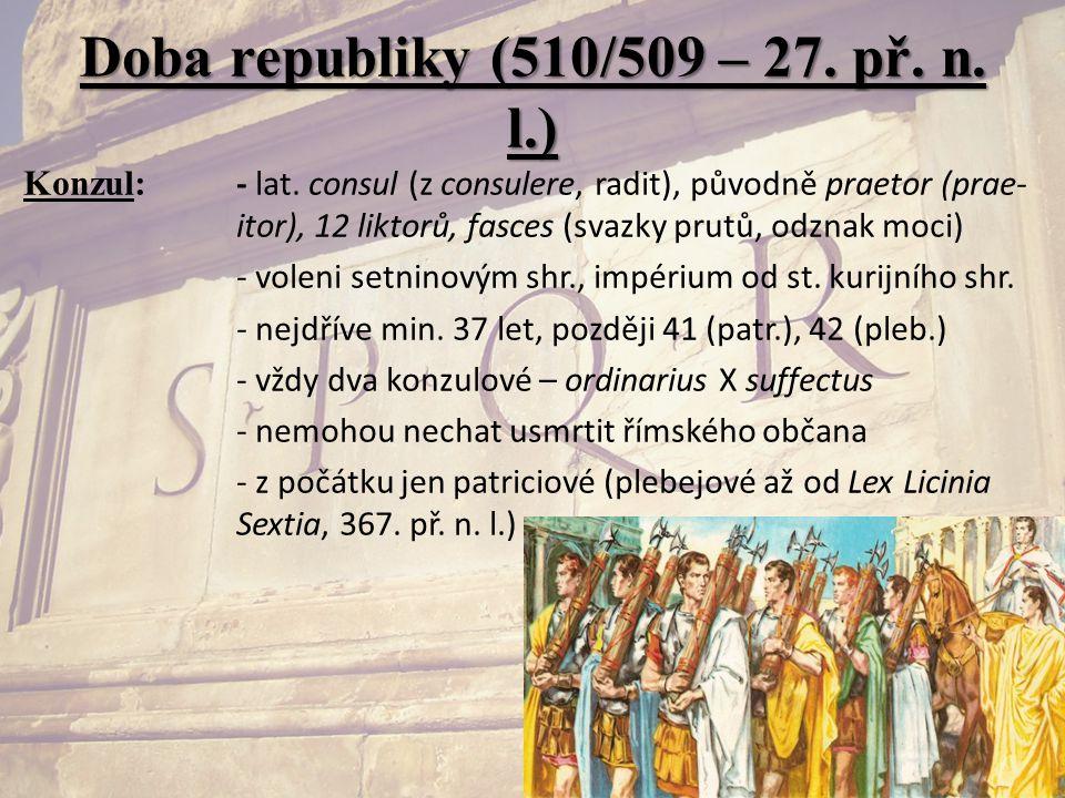 Doba republiky (510/509 – 27. př. n. l.) Konzul: - lat. consul (z consulere, radit), původně praetor (prae- itor), 12 liktorů, fasces (svazky prutů, o