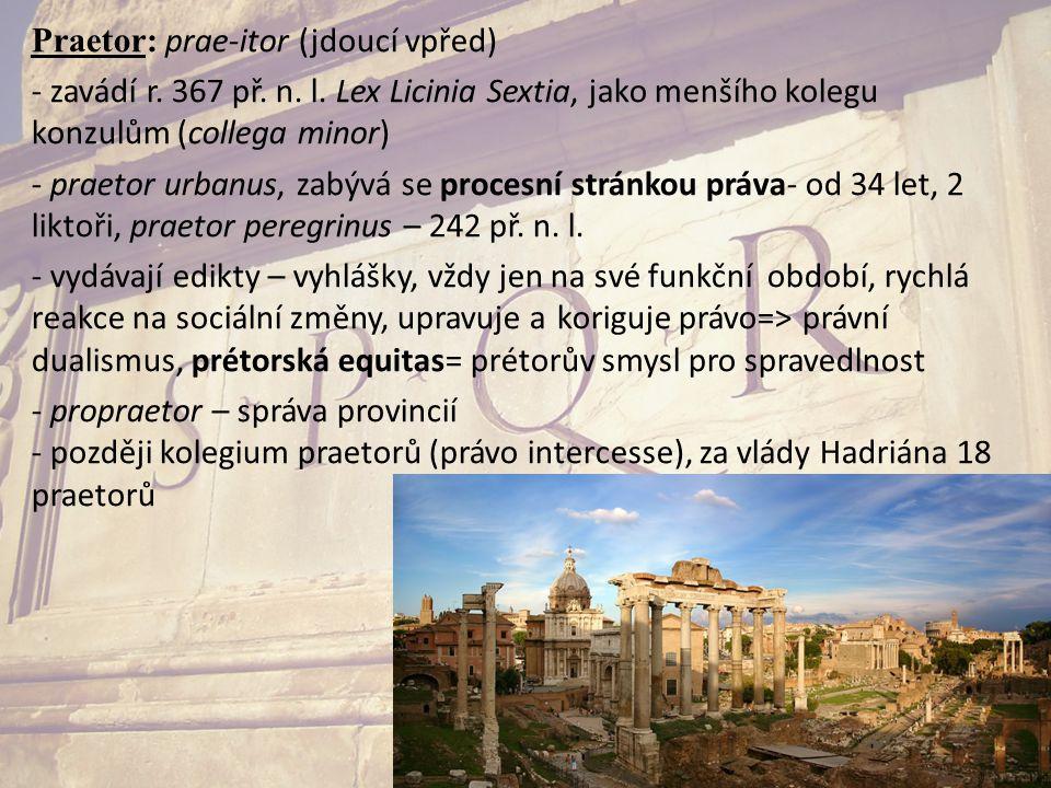 Praetor: prae-itor (jdoucí vpřed) - zavádí r. 367 př. n. l. Lex Licinia Sextia, jako menšího kolegu konzulům (collega minor) - praetor urbanus, zabývá
