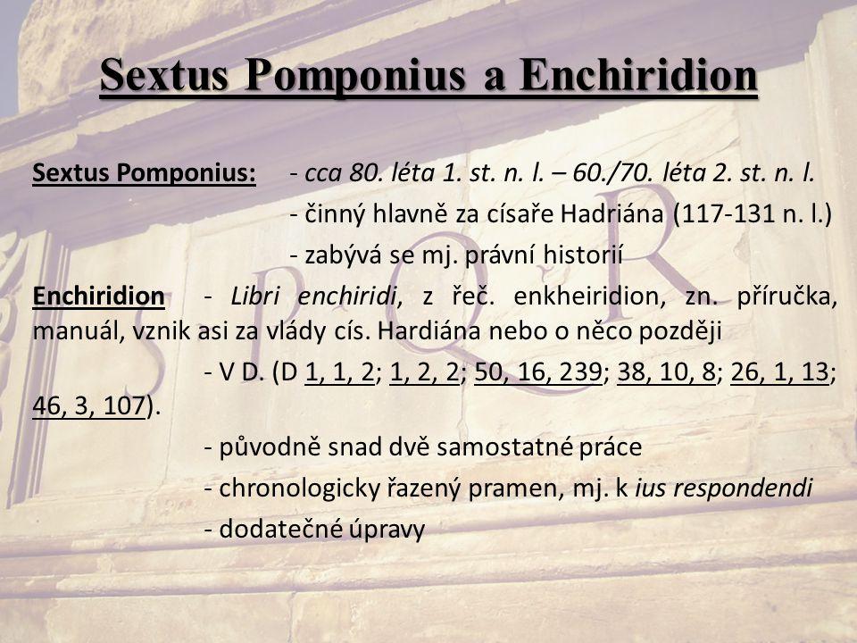 Sextus Pomponius a Enchiridion Sextus Pomponius:- cca 80. léta 1. st. n. l. – 60./70. léta 2. st. n. l. - činný hlavně za císaře Hadriána (117-131 n.