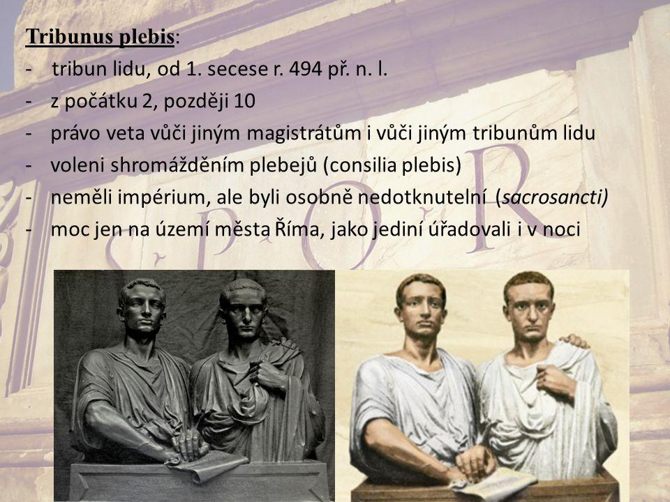 Tribunus plebis : - tribun lidu, od 1. secese r. 494 př. n. l. -z počátku 2, později 10 -právo veta vůči jiným magistrátům i vůči jiným tribunům lidu