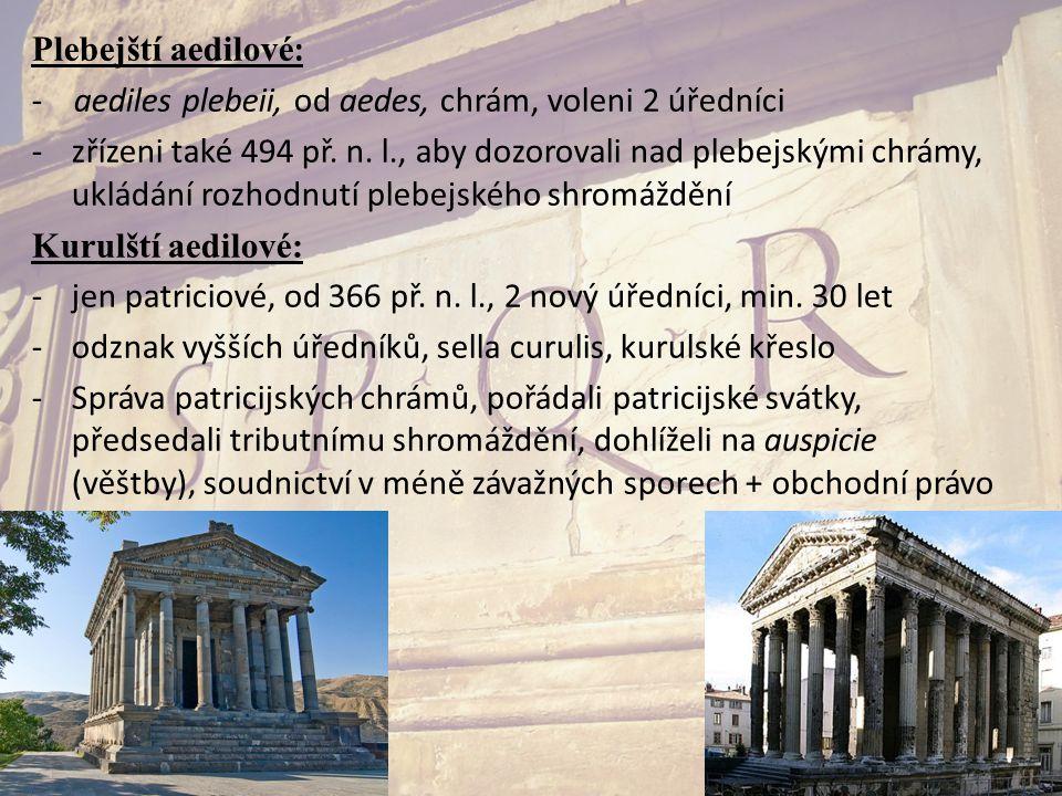 Plebejští aedilové : - aediles plebeii, od aedes, chrám, voleni 2 úředníci -zřízeni také 494 př. n. l., aby dozorovali nad plebejskými chrámy, ukládán
