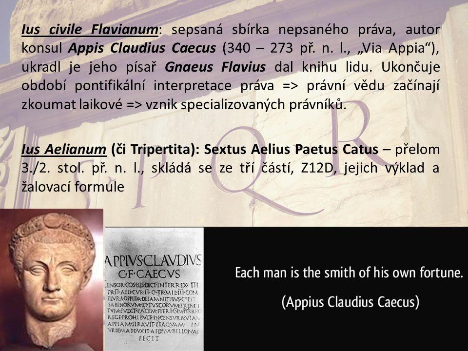 "Ius civile Flavianum: sepsaná sbírka nepsaného práva, autor konsul Appis Claudius Caecus (340 – 273 př. n. l., ""Via Appia""), ukradl je jeho písař Gnae"