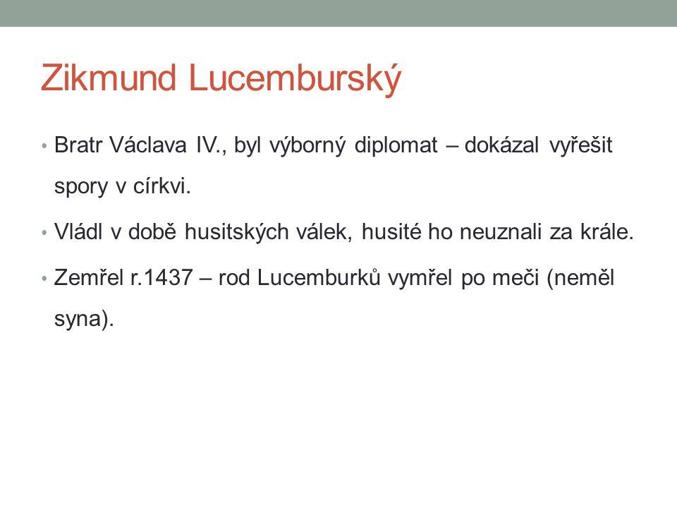 Zikmund Lucemburský Bratr Václava IV., byl výborný diplomat – dokázal vyřešit spory v církvi. Vládl v době husitských válek, husité ho neuznali za krá