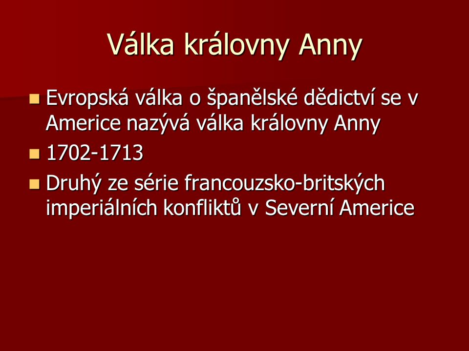 Válka královny Anny Evropská válka o španělské dědictví se v Americe nazývá válka královny Anny Evropská válka o španělské dědictví se v Americe nazýv