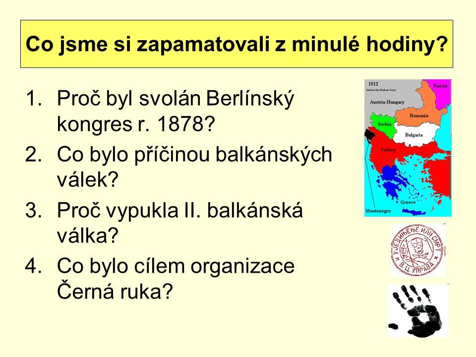 1.Proč byl svolán Berlínský kongres r. 1878? 2.Co bylo příčinou balkánských válek? 3.Proč vypukla II. balkánská válka? 4.Co bylo cílem organizace Čern