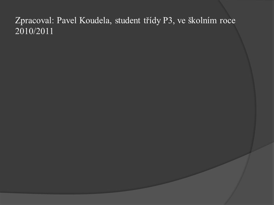 Zpracoval: Pavel Koudela, student třídy P3, ve školním roce 2010/2011