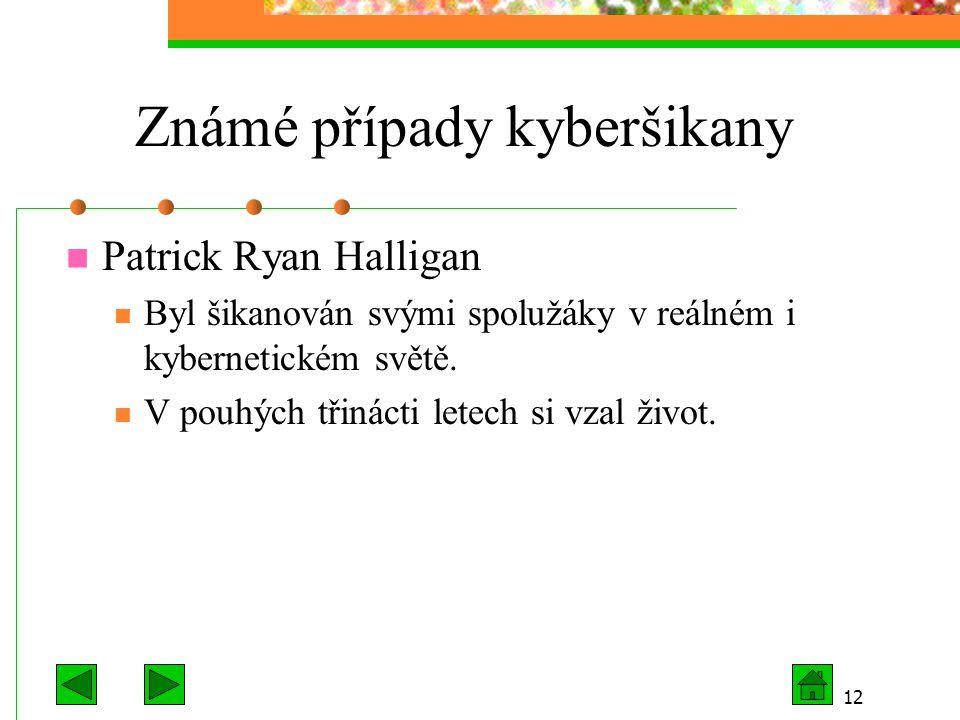 12 Známé případy kyberšikany Patrick Ryan Halligan Byl šikanován svými spolužáky v reálném i kybernetickém světě. V pouhých třinácti letech si vzal ži