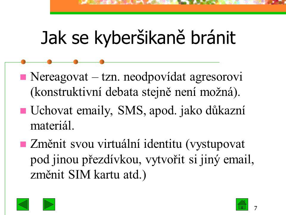 7 Jak se kyberšikaně bránit Nereagovat – tzn. neodpovídat agresorovi (konstruktivní debata stejně není možná). Uchovat emaily, SMS, apod. jako důkazní