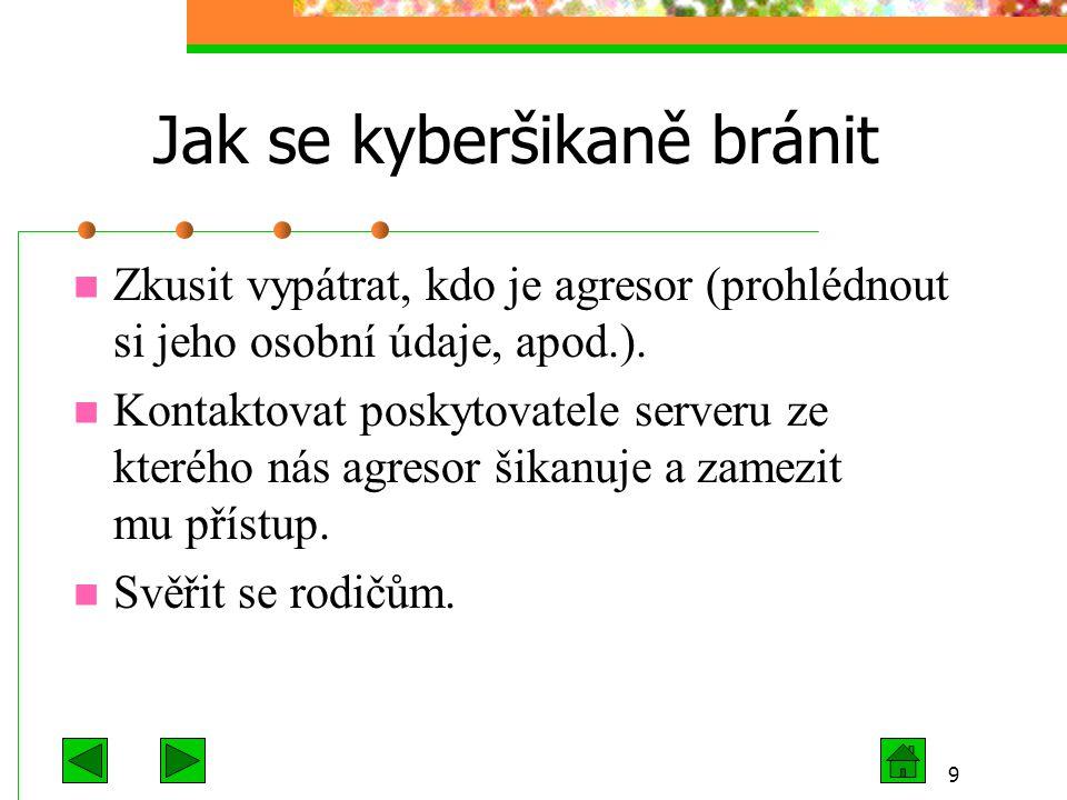 9 Jak se kyberšikaně bránit Zkusit vypátrat, kdo je agresor (prohlédnout si jeho osobní údaje, apod.). Kontaktovat poskytovatele serveru ze kterého ná