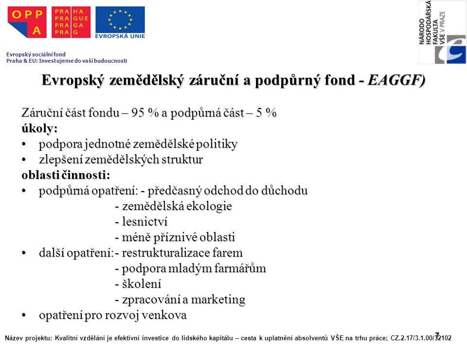 7 Evropský zemědělský záruční a podpůrný fond - EAGGF) Záruční část fondu – 95 % a podpůrná část – 5 % úkoly: podpora jednotné zemědělské politikypodp