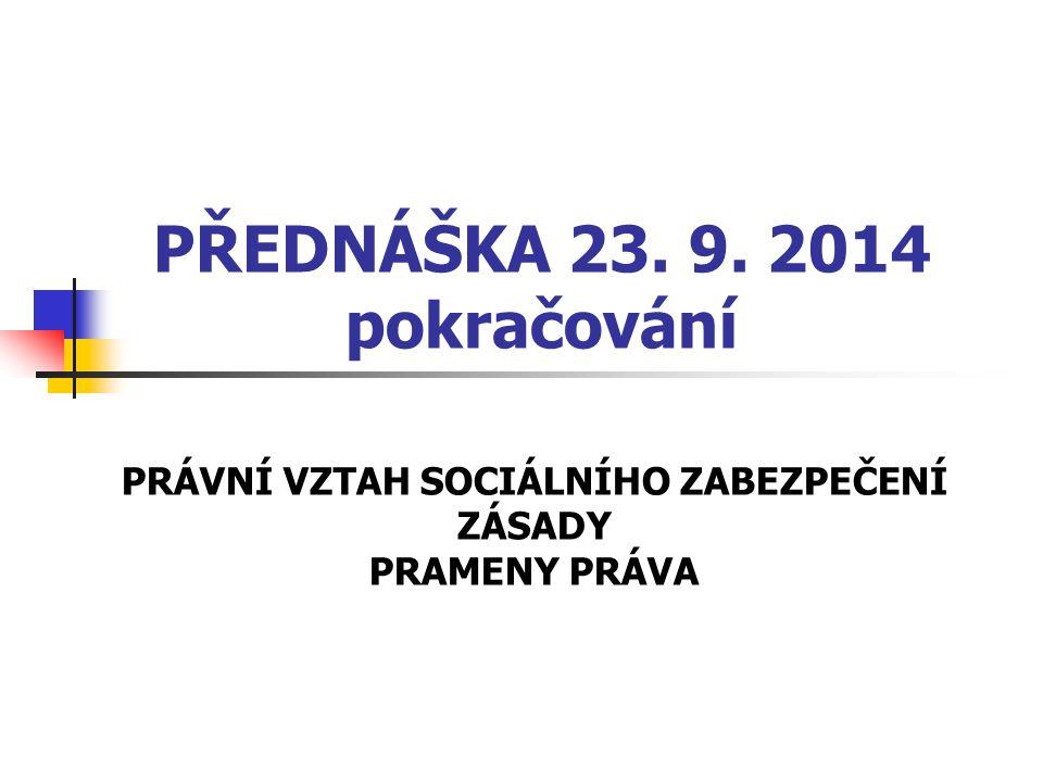 PŘEDNÁŠKA 23. 9. 2014 pokračování PRÁVNÍ VZTAH SOCIÁLNÍHO ZABEZPEČENÍ ZÁSADY PRAMENY PRÁVA