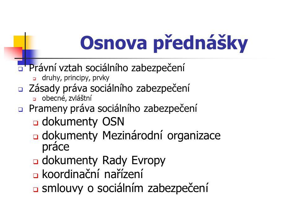 Osnova přednášky  Právní vztah sociálního zabezpečení  druhy, principy, prvky  Zásady práva sociálního zabezpečení  obecné, zvláštní  Prameny práva sociálního zabezpečení  dokumenty OSN  dokumenty Mezinárodní organizace práce  dokumenty Rady Evropy  koordinační nařízení  smlouvy o sociálním zabezpečení