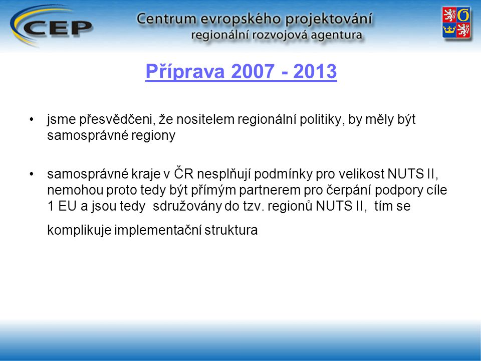 Příprava 2007 - 2013 jsme přesvědčeni, že nositelem regionální politiky, by měly být samosprávné regiony samosprávné kraje v ČR nesplňují podmínky pro velikost NUTS II, nemohou proto tedy být přímým partnerem pro čerpání podpory cíle 1 EU a jsou tedy sdružovány do tzv.