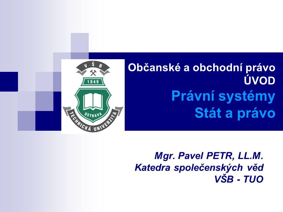 Občanské a obchodní právo ÚVOD Právní systémy Stát a právo Mgr. Pavel PETR, LL.M. Katedra společenských věd VŠB - TUO