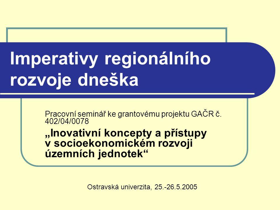 """Imperativy regionálního rozvoje dneška Pracovní seminář ke grantovému projektu GAČR č. 402/04/0078 """"Inovativní koncepty a přístupy v socioekonomickém"""